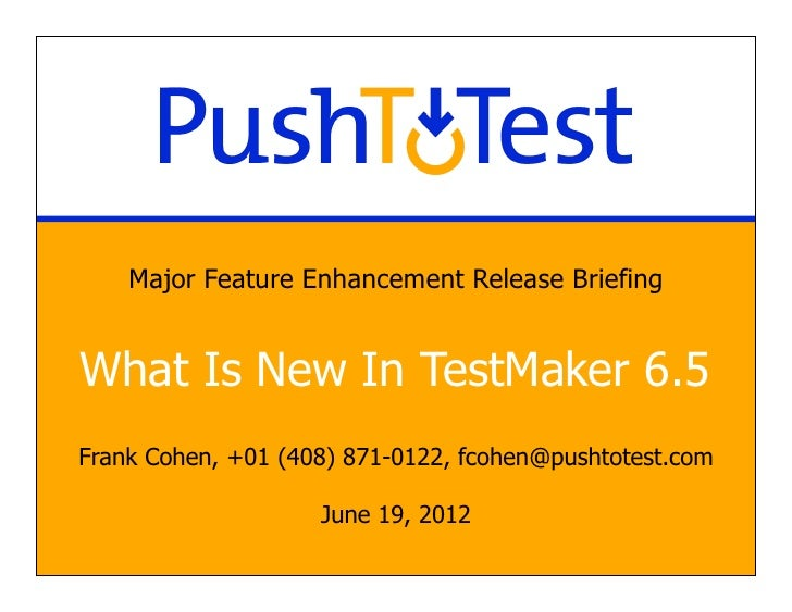 Major Feature Enhancement Release BriefingWhat Is New In TestMaker 6.5Frank Cohen, +01 (408) 871-0122, fcohen@pushtotest.c...