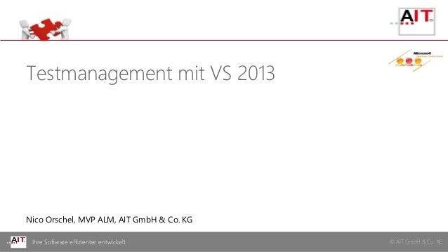 © AIT GmbH & Co. KGIhre Software effizienter entwickelt Testmanagement mit VS 2013 Nico Orschel, MVP ALM, AIT GmbH & Co. KG