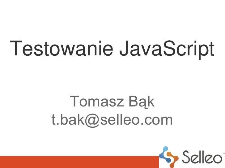 Testowanie JavaScript       Tomasz Bąk    t.bak@selleo.com