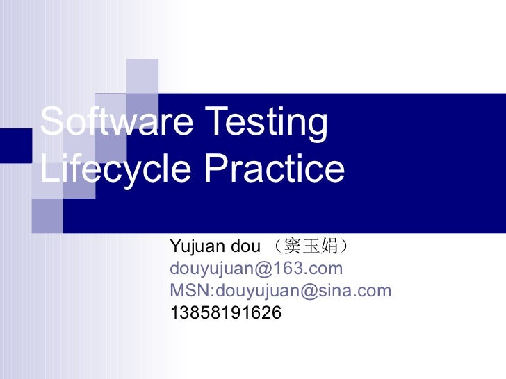 Software Testing Lifecycle Practice Yujuan dou (窦玉娟) [email_address] MSN:douyujuan@sina.com 13858191626