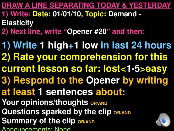 """DRAW A LINE SEPARATING TODAY & YESTERDAY1) Write: Date: 01/01/10, Topic: Demand -Elasticity2) Next line, write """"Opener #20..."""