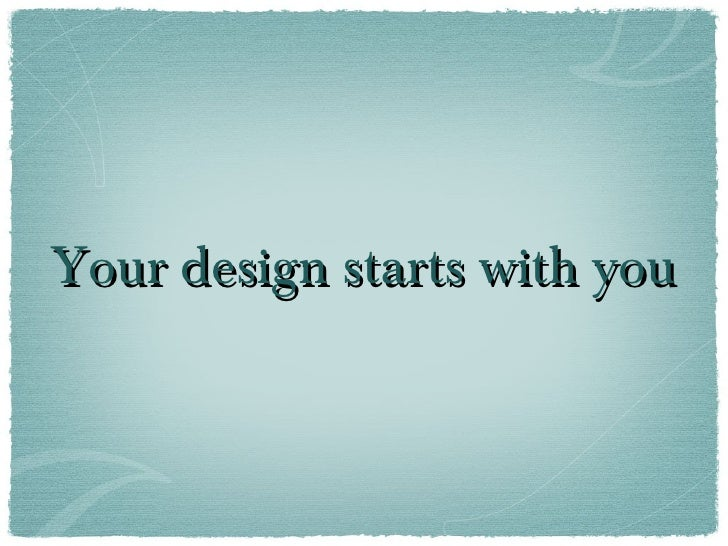 Your design starts with you