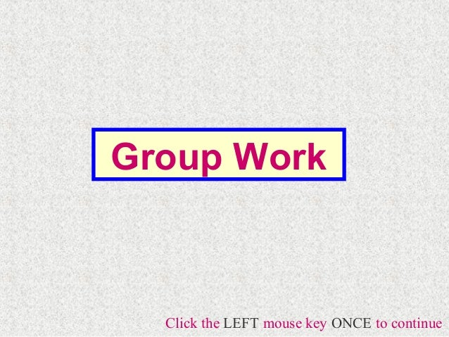 Group Work  Click the LEFT mouse key ONCE to continue