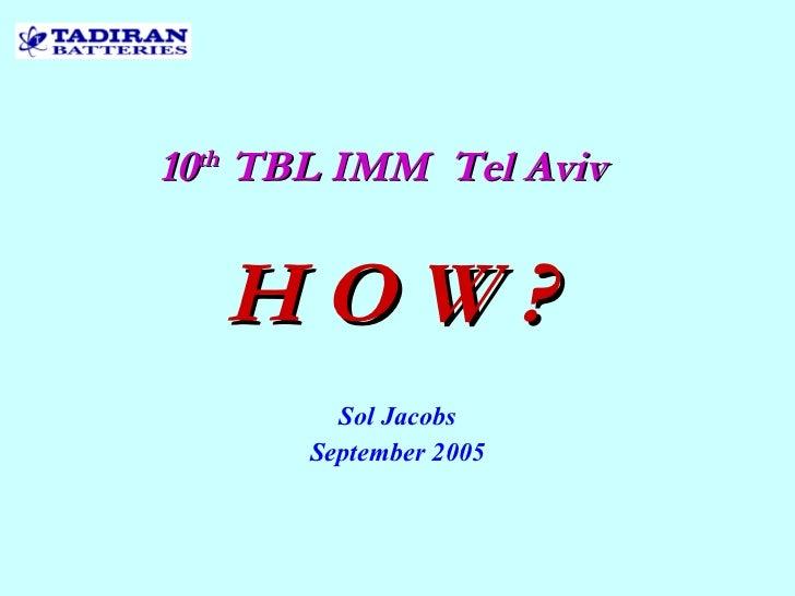 10 th  TBL IMM  Tel Aviv Sol Jacobs September 2005 as H O W ?