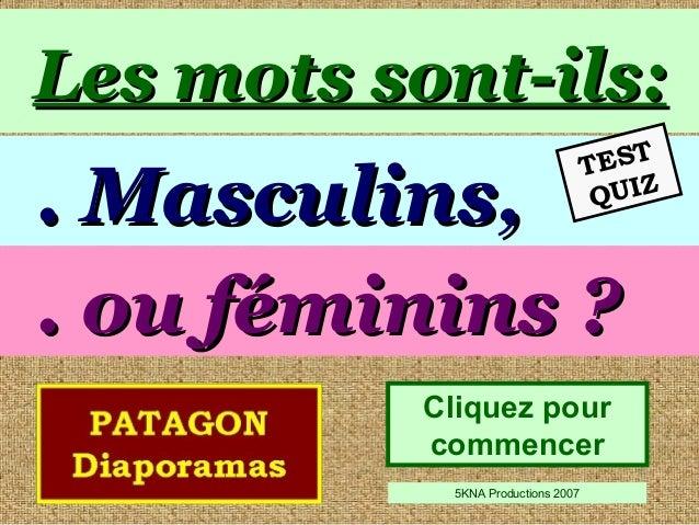 Les mots sont-ils:Les mots sont-ils: Cliquez pour commencer 5KNA Productions 2007 . ou féminins ?. ou féminins ? . Masculi...