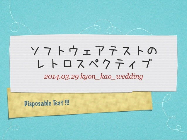 Disposable Test !!! ソフトウェアテストの レトロスペクティブ 2014.03.29 kyon_kao_wedding