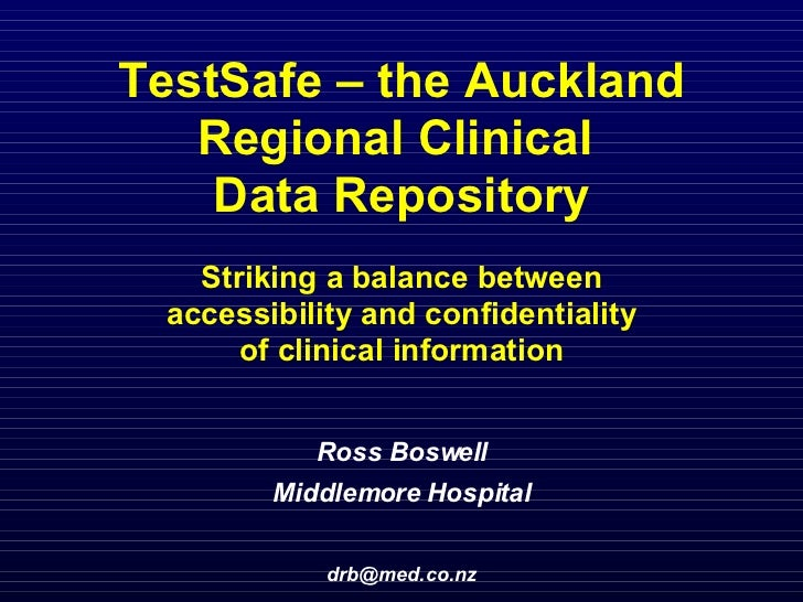 TestSafe – the Auckland Regional Clinical  Data Repository Striking a balance between  accessibility and confidentiality  ...