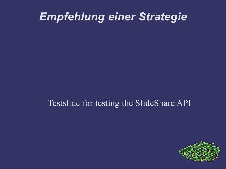 Empfehlung einer Strategie      Testslide for testing the SlideShare API