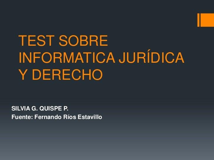 TEST SOBRE  INFORMATICA JURÍDICA  Y DERECHOSILVIA G. QUISPE P.Fuente: Fernando Ríos Estavillo