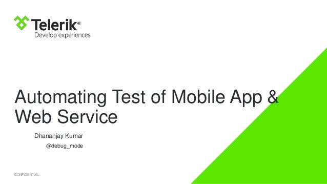 Automating Test of Mobile App & Web Service Dhananjay Kumar @debug_mode  CONFIDENTIAL