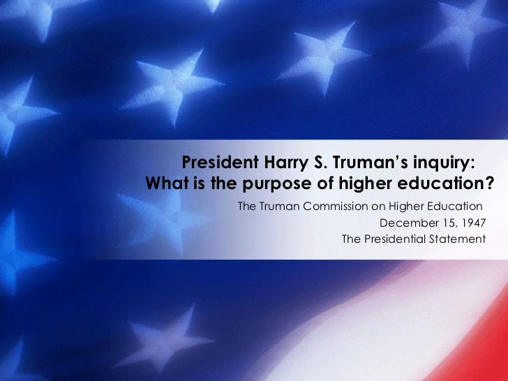 The Truman Commission on Higher Education  December 15, 1947 The Presidential Statement President Harry S. Truman's inquir...