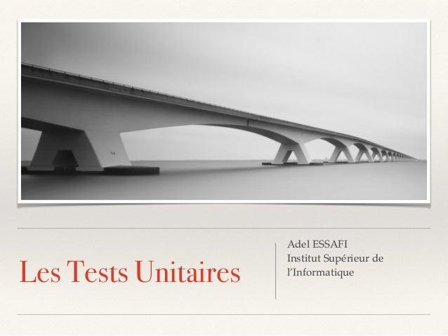 Les Tests Unitaires Adel ESSAFI Institut Supérieur de l'Informatique
