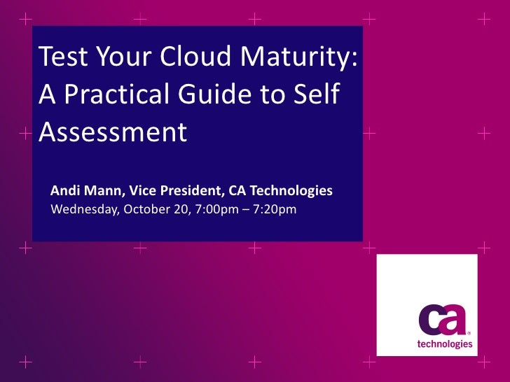 Test Your Cloud Maturity: A Practical Guide to Self Assessment <ul><li>Wednesday, October 20, 7:00pm – 7:20pm  </li></ul>...