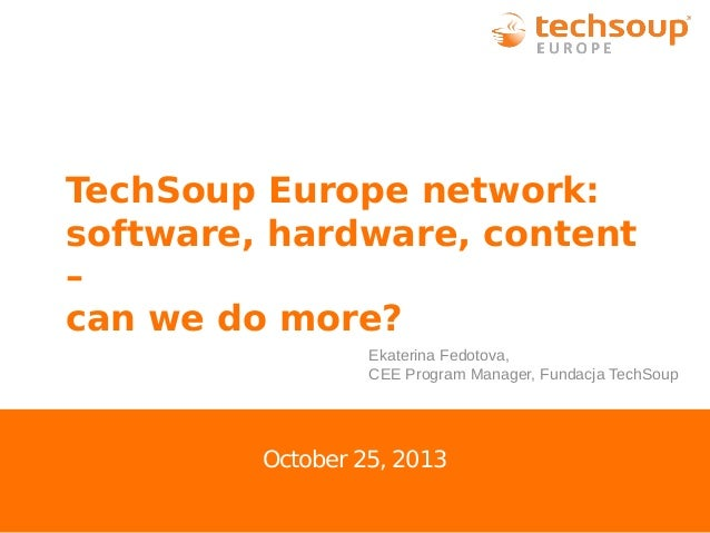 TechSoup Europe network: software, hardware, content – can we do more? Ekaterina Fedotova, CEE Program Manager, Fundacja T...