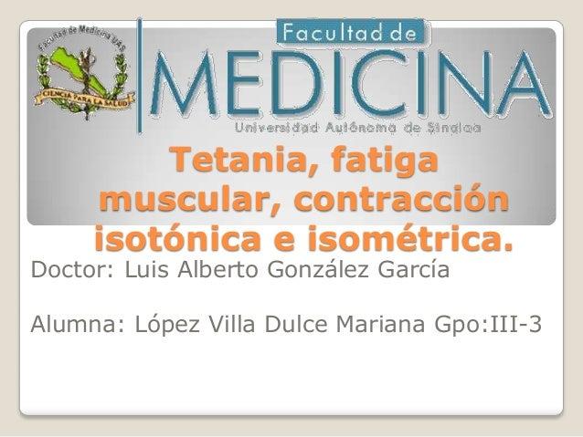 Tetania, fatiga     muscular, contracción     isotónica e isométrica.Doctor: Luis Alberto González GarcíaAlumna: López Vil...