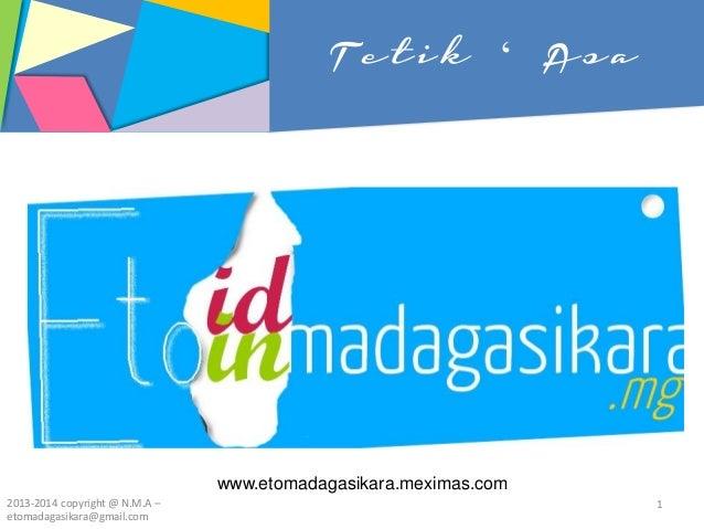 Tetik ' Asa 1 www.etomadagasikara.meximas.com 2013-2014 copyright @ N.M.A – etomadagasikara@gmail.com