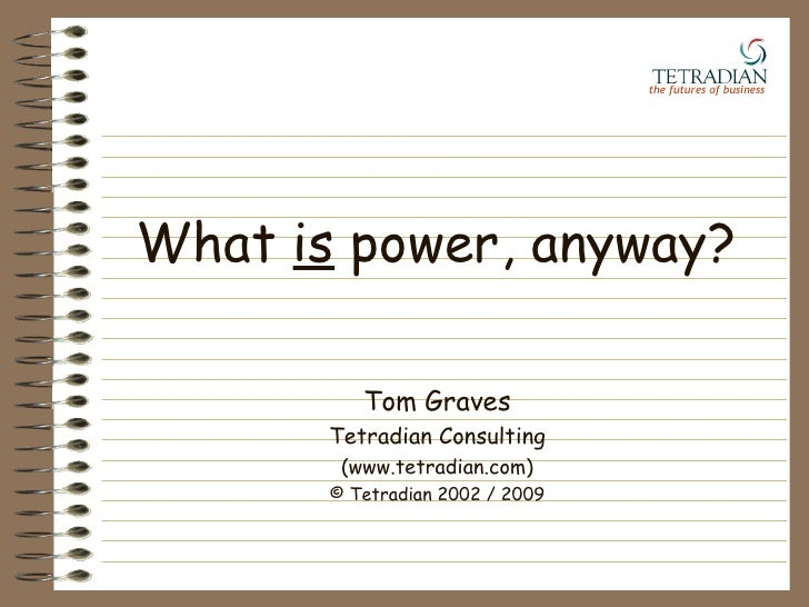 What  is  power, anyway? Tom Graves Tetradian Consulting (www.tetradian.com) © Tetradian 2002 / 2009 the futures of busine...