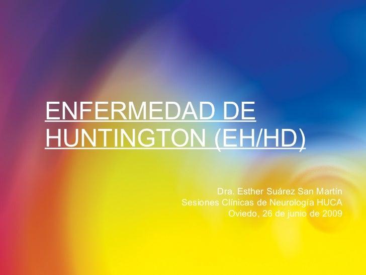 ENFERMEDAD DE HUNTINGTON (EH/HD) Dra. Esther Suárez San Martín Sesiones Clínicas de Neurología HUCA Oviedo, 26 de junio de...