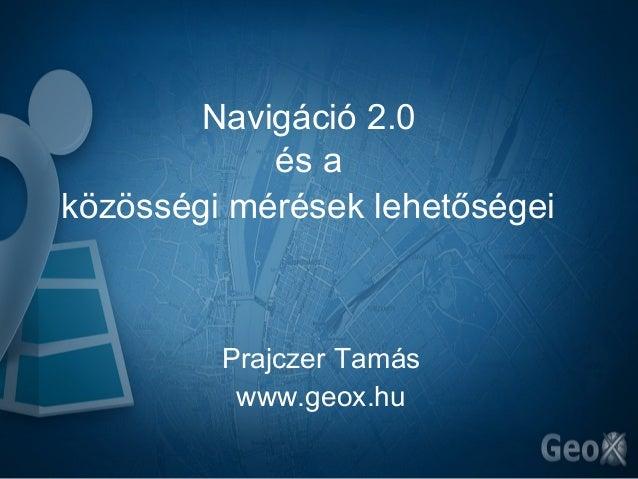 Navigáció 2.0            és aközösségi mérések lehetőségei         Prajczer Tamás          www.geox.hu