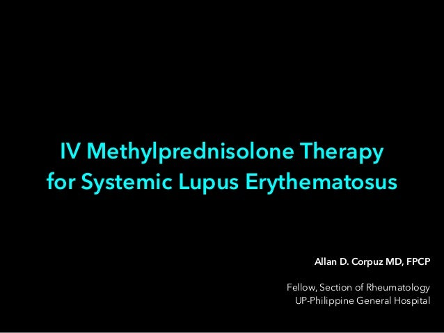 Allan D. Corpuz MD, FPCP ! Fellow, Section of Rheumatology UP-Philippine General Hospital IV Methylprednisolone Therapy fo...