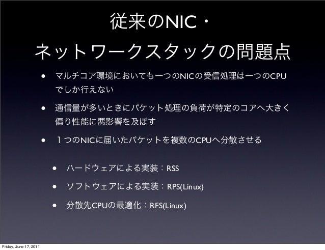 従来のNIC・ ネットワークスタックの問題点 • マルチコア環境においても一つのNICの受信処理は一つのCPU でしか行えない • 通信量が多いときにパケット処理の負荷が特定のコアへ大きく 偏り性能に悪影響を及ぼす • 1つのNICに届いたパケ...