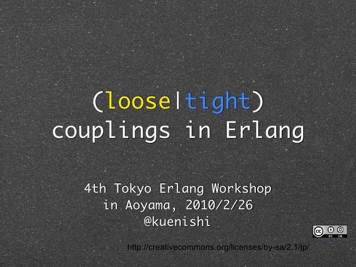 (loose|tight) couplings in Erlang    4th Tokyo Erlang Workshop      in Aoyama, 2010/2/26            @kuenishi        http:...