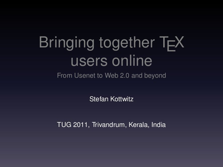 Bringing together TEX     users online  From Usenet to Web 2.0 and beyond            Stefan Kottwitz  TUG 2011, Trivandrum...