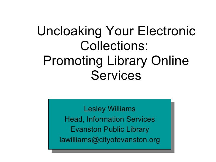 Uncloaking Your Electronic Collections:  Promoting Library Online Services Lesley Williams Head, Information Services Evan...