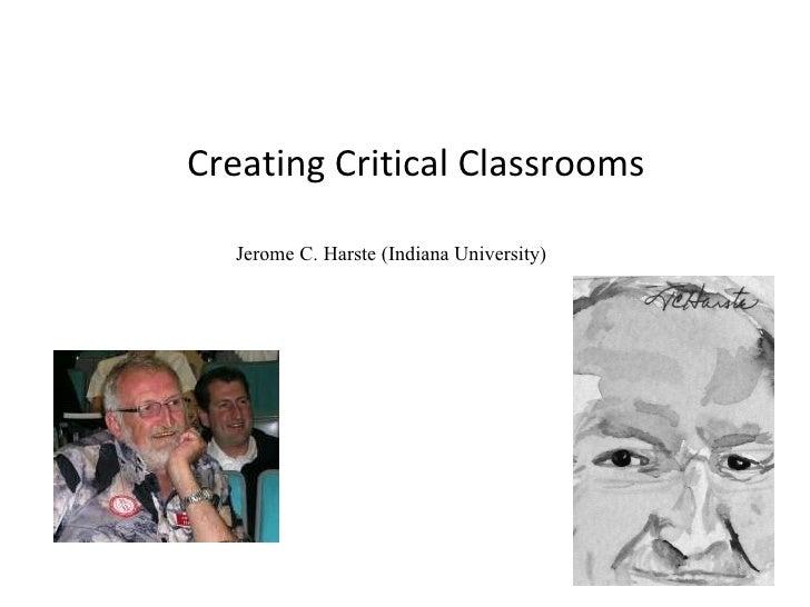 Creating Critical Classrooms Jerome C. Harste (Indiana University)