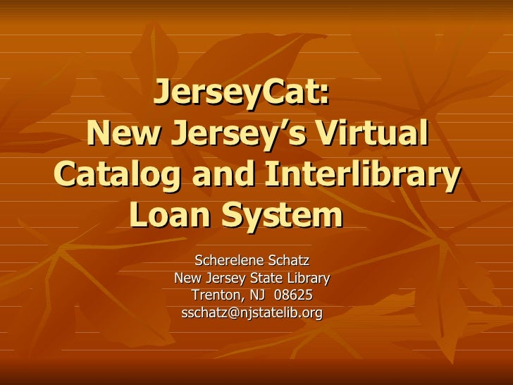 JerseyCat: New Jersey's Virtual Catalog and Interlibrary Loan System Scherelene Schatz New Jersey State Library Trenton, N...