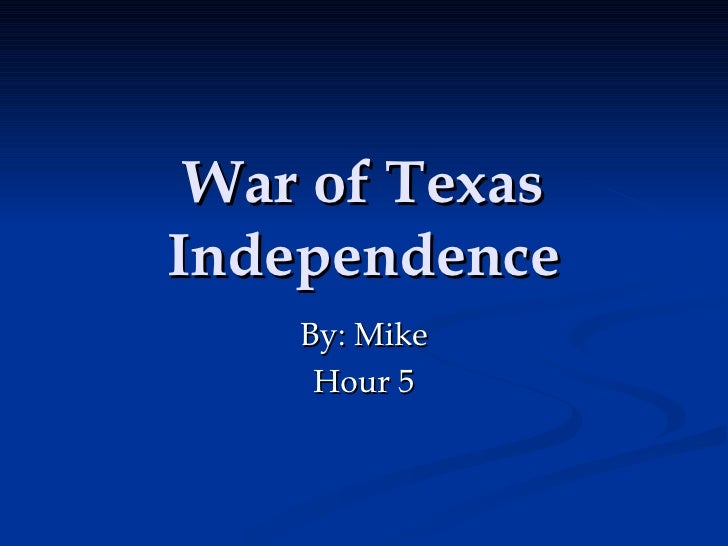 War of Texas Independence By: Mike Hour 5