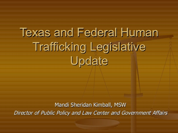 Texas and Federal Human Trafficking Legislative Update Mandi Sheridan Kimball, MSW Director of Public Policy and Law Cente...
