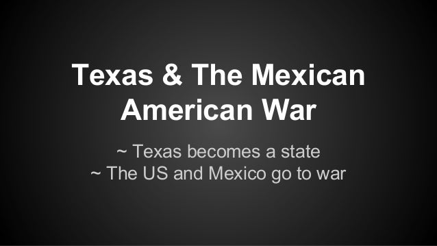Texas & The Mexican American War ~ Texas becomes a state ~ The US and Mexico go to war