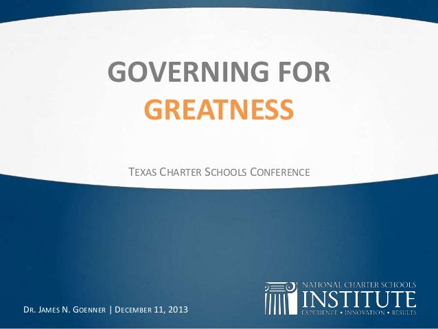 GOVERNING FOR GREATNESS TEXAS CHARTER SCHOOLS CONFERENCE  DR. JAMES N. GOENNER | DECEMBER 11, 2013