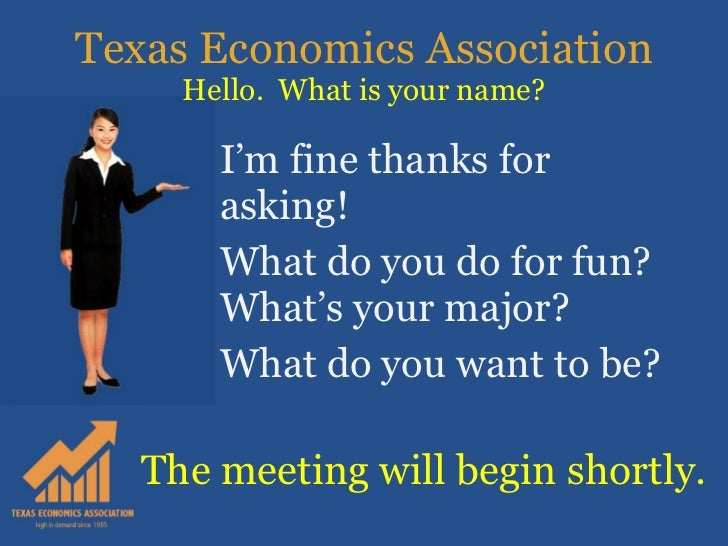 Texas Economics Association Hello.  What is your name? I'm fine thanks for asking! What do you do for fun?  What's your ma...