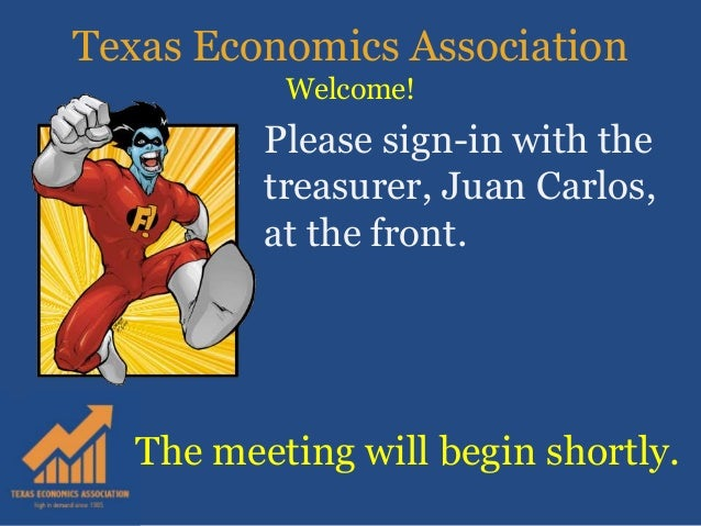 Texas Economics Association Welcome! The meeting will begin shortly. Please sign-in with the treasurer, Juan Carlos, at th...