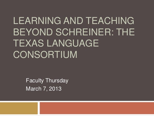 LEARNING AND TEACHINGBEYOND SCHREINER: THETEXAS LANGUAGECONSORTIUMFaculty ThursdayMarch 7, 2013