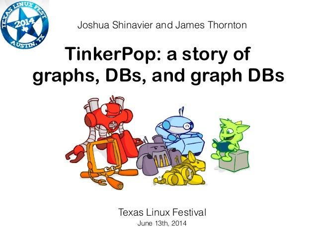 TinkerPop: a story of graphs, DBs, and graph DBs Joshua Shinavier and James Thornton Texas Linux Festival June 13th, 2014