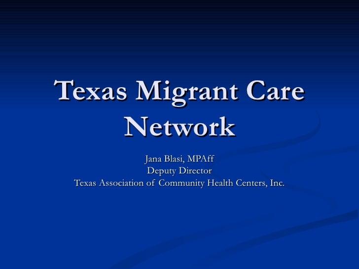 Texas Migrant Care Network Jana Blasi, MPAff Deputy Director Texas Association of Community Health Centers, Inc.