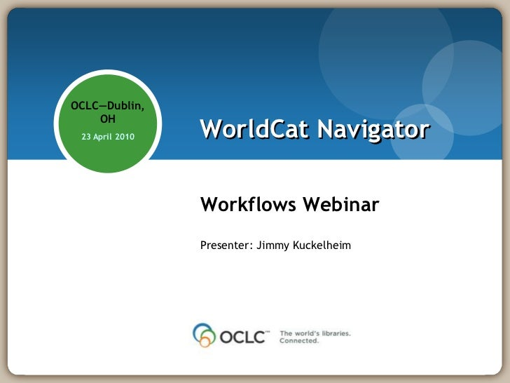 OCLC—Dublin,     OH  23 April 2010   WorldCat Navigator                   Workflows Webinar                  Presenter: Ji...