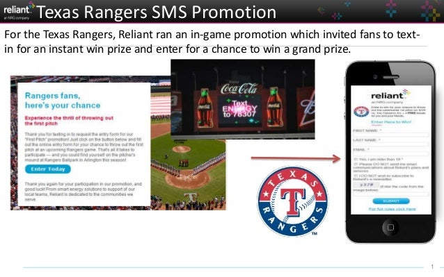 1 Texas Rangers SMS Promotion For the Texas Rangers, Reliant ran an in-game promotion which invited fans to text- in for a...