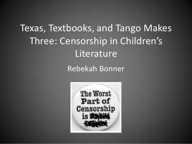 Texas, Textbooks, and Tango Makes  Three: Censorship in Children's             Literature          Rebekah Bonner