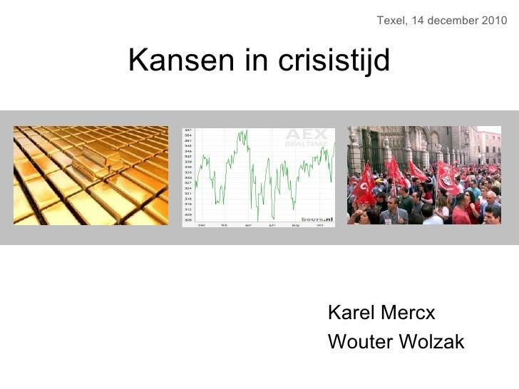 Kansen in crisistijd Texel, 14 december 2010 Karel Mercx Wouter Wolzak
