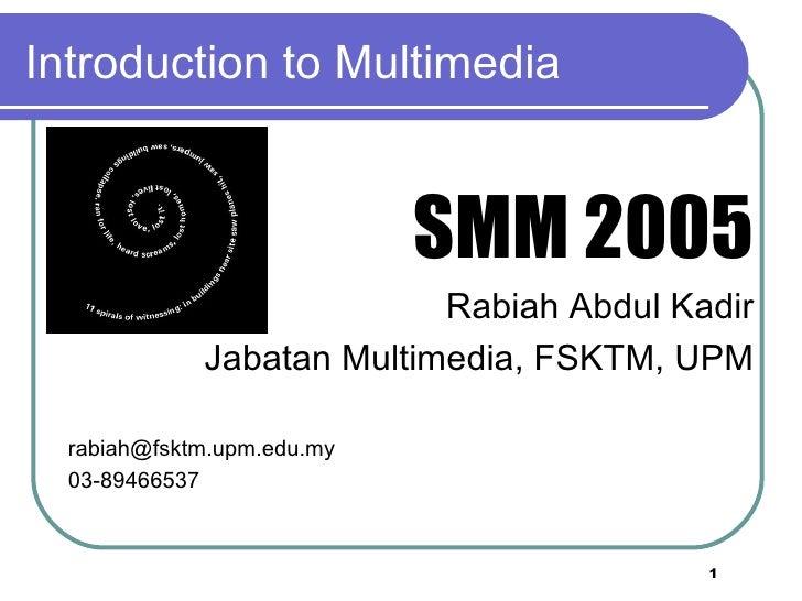 Introduction to Multimedia <ul><li>SMM 2005 </li></ul><ul><li>Rabiah Abdul Kadir </li></ul><ul><li>Jabatan Multimedia, FSK...