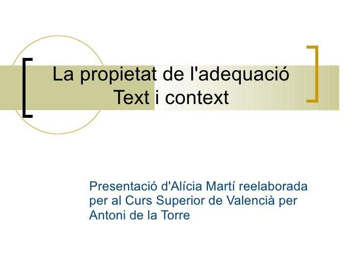 La propietat de l'adequació Text i context Presentació d'Alícia Martí reelaborada per al Curs Superior de Valencià per Ant...