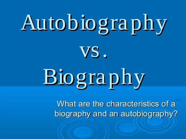 AutobiographyAutobiographyvs.vs.BiographyBiographyWhat are the characteristics of aWhat are the characteristics of abiogra...
