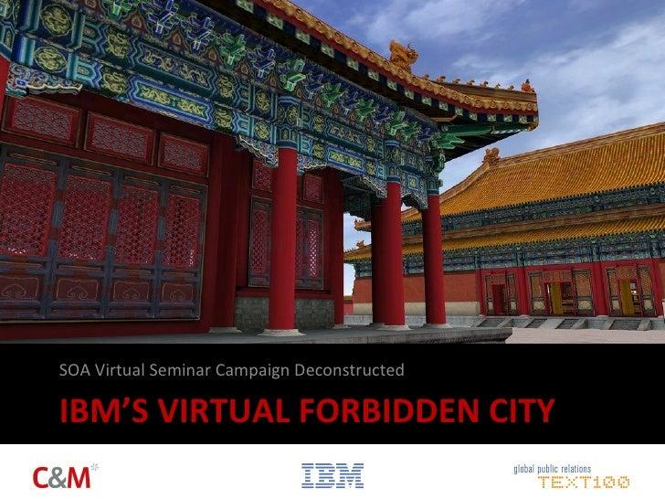 IBM'S VIRTUAL FORBIDDEN CITY <ul><li>SOA Virtual Seminar Campaign Deconstructed </li></ul>