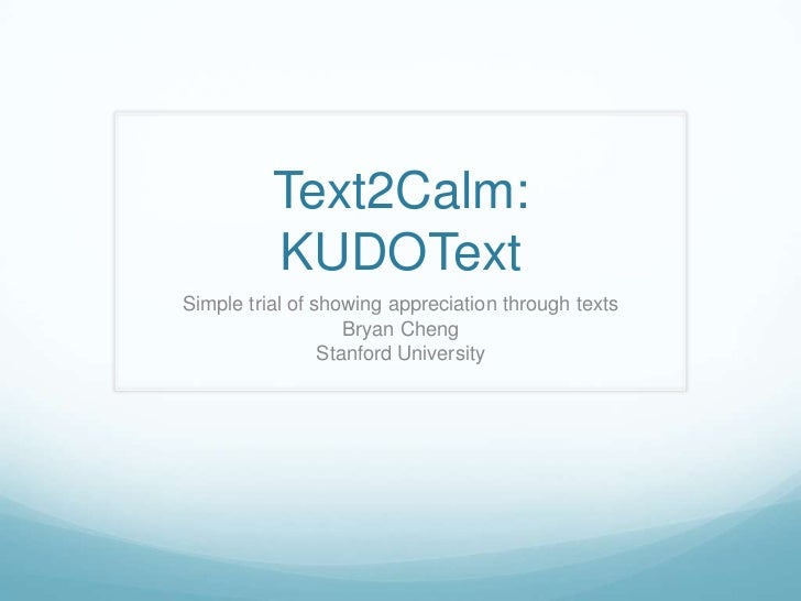 Text2Calm:KUDOText<br />Simple trial of showing appreciation through texts<br />Bryan Cheng<br />Stanford University<br />