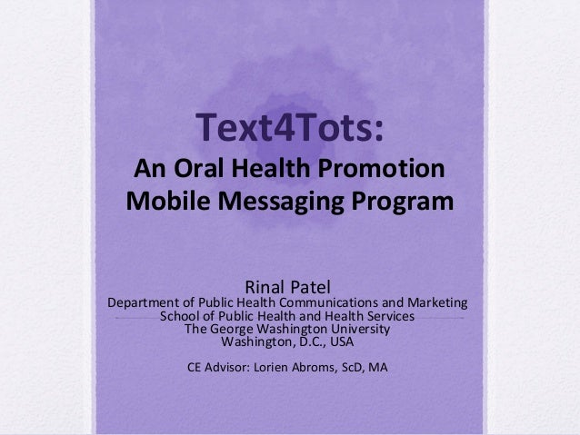 Text4Tots:  An Oral Health Promotion  Mobile Messaging Program                     Rinal PatelDepartment of Public Health ...