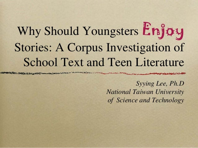 Why Should Youngsters EnjoyStories: A Corpus Investigation ofSchool Text and Teen LiteratureSyying Lee, Ph.DNational Taiwa...